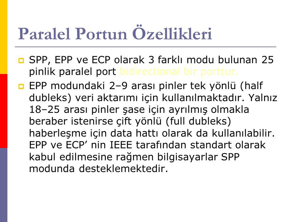 Paralel Portun Özellikleri  SPP, EPP ve ECP olarak 3 farklı modu bulunan 25 pinlik paralel port bidirectional bir porttur.  EPP modundaki 2–9 arası