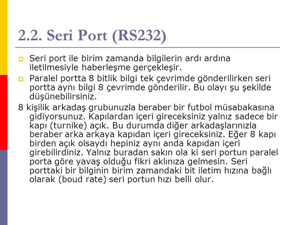 2.2. Seri Port (RS232)  Seri port ile birim zamanda bilgilerin ardı ardına iletilmesiyle haberleşme gerçekleşir.  Paralel portta 8 bitlik bilgi tek