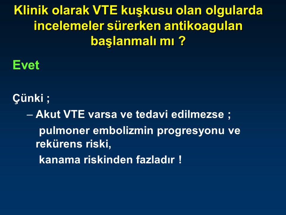 Klinik olarak VTE kuşkusu olan olgularda incelemeler sürerken antikoagulan başlanmalı mı ? Evet Çünki ; –Akut VTE varsa ve tedavi edilmezse ; pulmoner