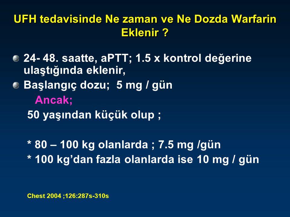 UFH tedavisinde Ne zaman ve Ne Dozda Warfarin Eklenir ? 24- 48. saatte, aPTT; 1.5 x kontrol değerine ulaştığında eklenir, Başlangıç dozu; 5 mg / gün A