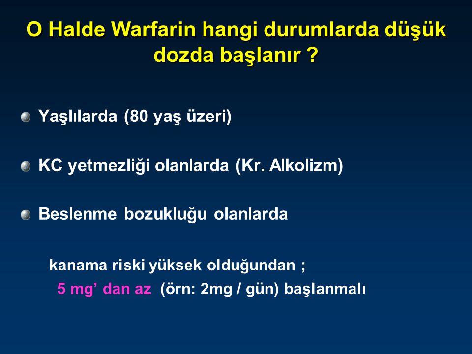 O Halde Warfarin hangi durumlarda düşük dozda başlanır ? Yaşlılarda (80 yaş üzeri) KC yetmezliği olanlarda (Kr. Alkolizm) Beslenme bozukluğu olanlarda