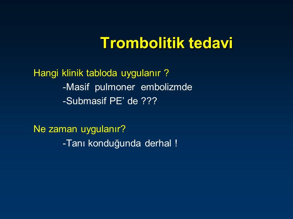 Hangi klinik tabloda uygulanır ? -Masif pulmoner embolizmde -Submasif PE' de ??? Ne zaman uygulanır? -Tanı konduğunda derhal !