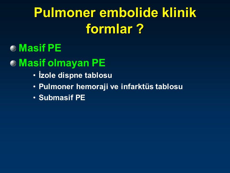 Pulmoner embolide klinik formlar ? Masif PE Masif olmayan PE İzole dispne tablosu Pulmoner hemoraji ve infarktüs tablosu Submasif PE