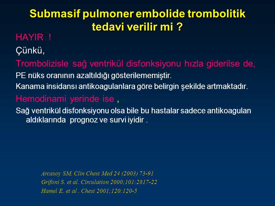 Submasif pulmoner embolide trombolitik tedavi verilir mi ? HAYIR ! Çünkü, Trombolizisle sağ ventrikül disfonksiyonu hızla giderilse de, PE nüks oranın