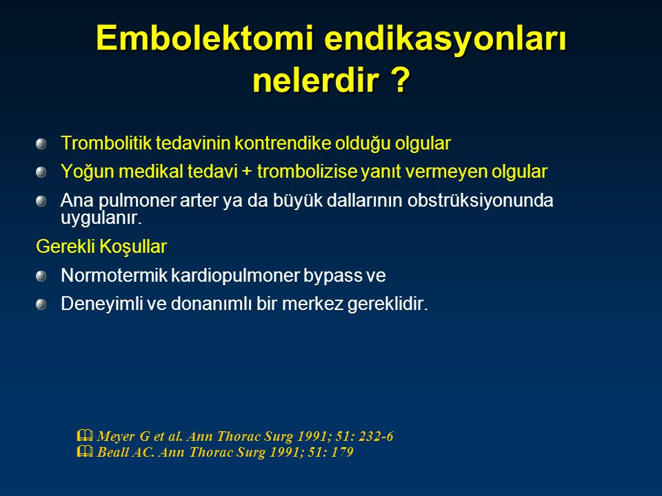 Embolektomi endikasyonları nelerdir ? Trombolitik tedavinin kontrendike olduğu olgular Yoğun medikal tedavi + trombolizise yanıt vermeyen olgular Ana