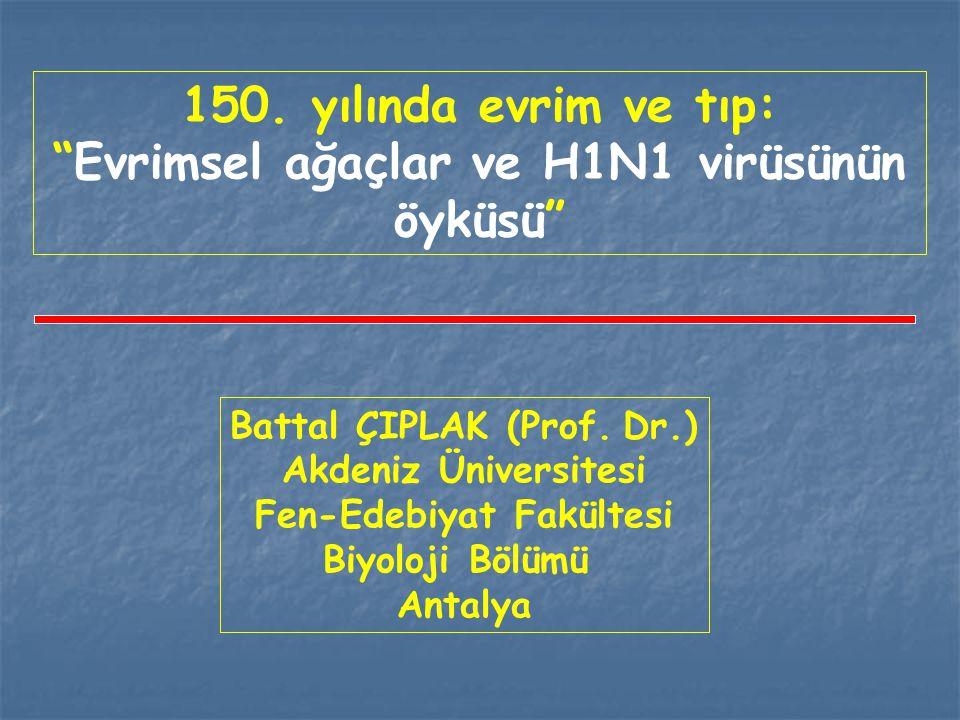 """Battal ÇIPLAK (Prof. Dr.) Akdeniz Üniversitesi Fen-Edebiyat Fakültesi Biyoloji Bölümü Antalya 150. yılında evrim ve tıp: """"Evrimsel ağaçlar ve H1N1 vir"""