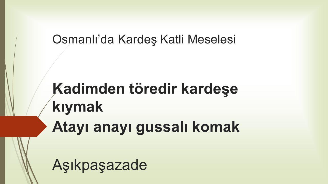 Osmanlı'da Kardeş Katli Meselesi Kadimden töredir kardeşe kıymak Atayı anayı gussalı komak Aşıkpaşazade