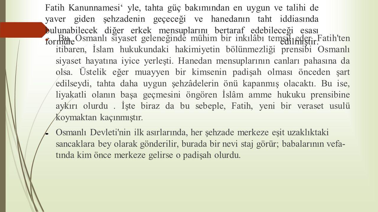 Fatih Kanunnamesi' yle, tahta güç bakımından en uygun ve talihi de yaver giden şehzadenin geçeceği ve hanedanın taht iddiasında bulunabilecek diğer er