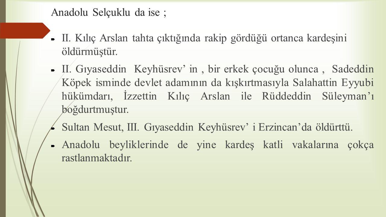 Anadolu Selçuklu da ise ;  II. Kılıç Arslan tahta çıktığında rakip gördüğü ortanca kardeşini öldürmüştür.  II. Gıyaseddin Keyhüsrev' in, bir erkek ç