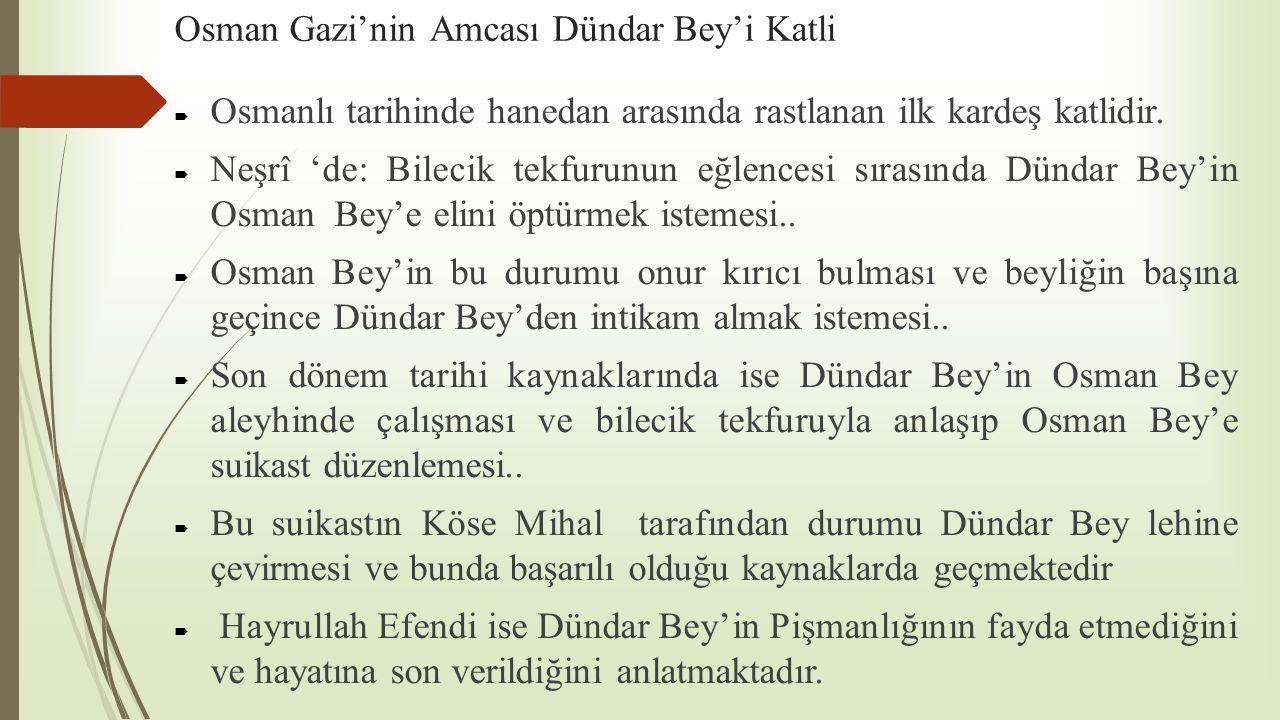 Osman Gazi'nin Amcası Dündar Bey'i Katli  Osmanlı tarihinde hanedan arasında rastlanan ilk kardeş katlidir.  Neşrî 'de: Bilecik tekfurunun eğlencesi