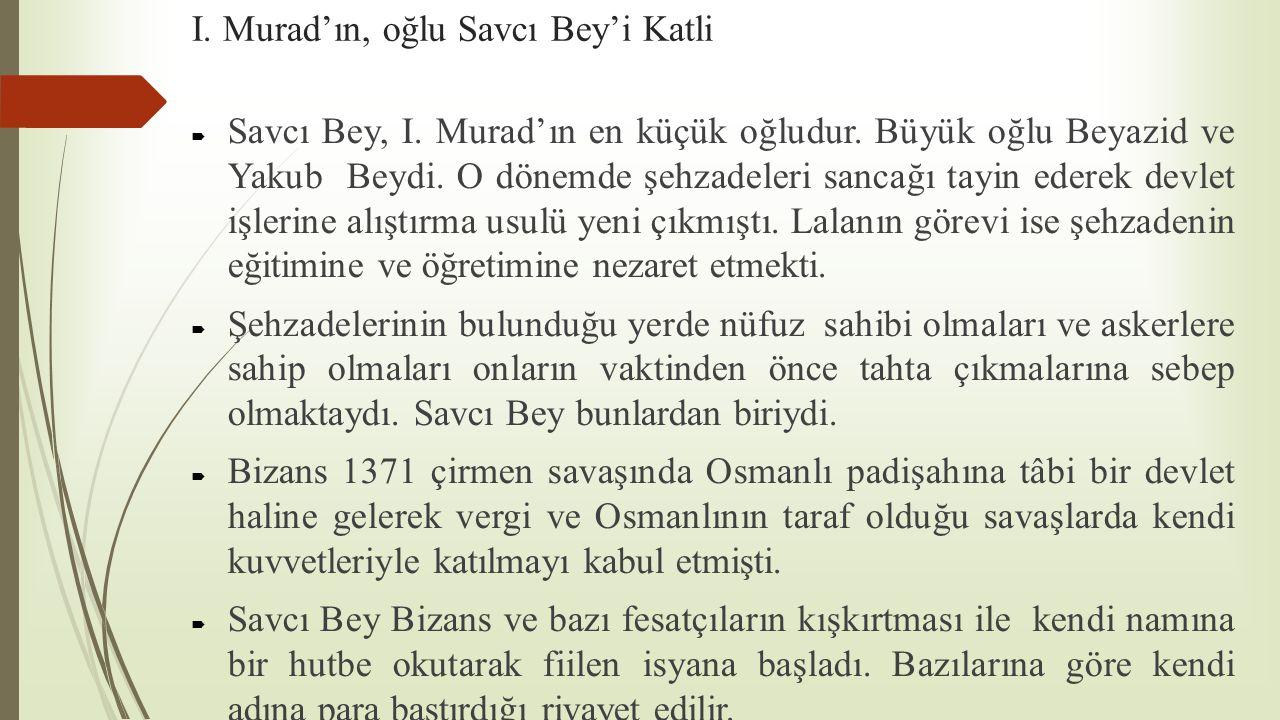 I. Murad'ın, oğlu Savcı Bey'i Katli  Savcı Bey, I. Murad'ın en küçük oğludur. Büyük oğlu Beyazid ve Yakub Beydi. O dönemde şehzadeleri sancağı tayin