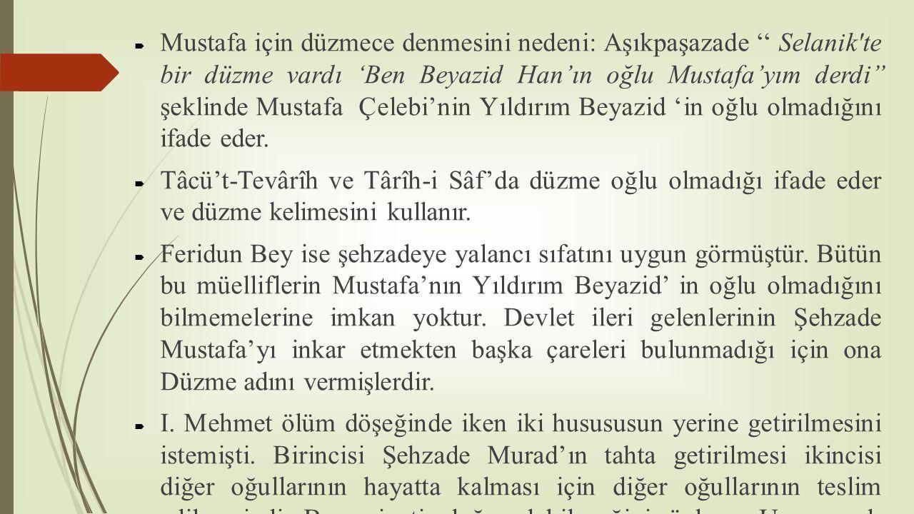  Mustafa için düzmece denmesini nedeni: Aşıkpaşazade '' Selanik'te bir düzme vardı 'Ben Beyazid Han'ın oğlu Mustafa'yım derdi'' şeklinde Mustafa Çele