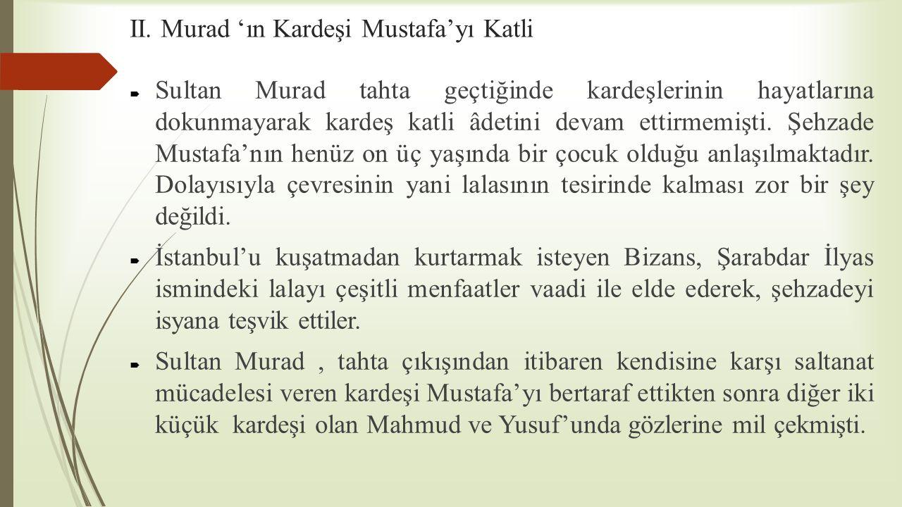 II. Murad 'ın Kardeşi Mustafa'yı Katli  Sultan Murad tahta geçtiğinde kardeşlerinin hayatlarına dokunmayarak kardeş katli âdetini devam ettirmemişti.