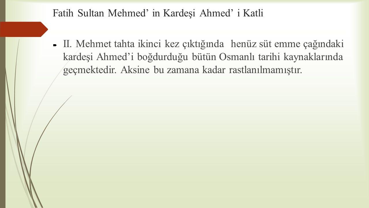 Fatih Sultan Mehmed' in Kardeşi Ahmed' i Katli  II. Mehmet tahta ikinci kez çıktığında henüz süt emme çağındaki kardeşi Ahmed'i boğdurduğu bütün Osma
