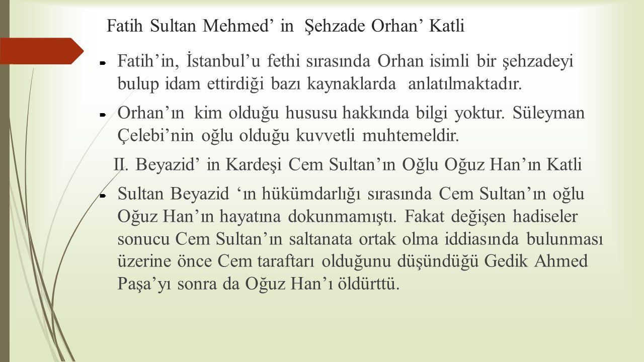 Fatih Sultan Mehmed' in Şehzade Orhan' Katli  Fatih'in, İstanbul'u fethi sırasında Orhan isimli bir şehzadeyi bulup idam ettirdiği bazı kaynaklarda a