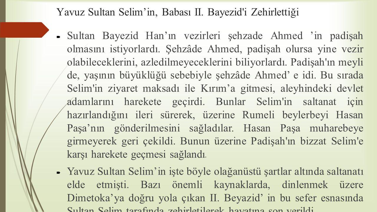 Yavuz Sultan Selim'in, Babası II. Bayezid'i Zehirlettiği  Sultan Bayezid Han'ın vezirleri şehzade Ahmed 'in padişah olmasını istiyorlardı. Şehzâde Ah