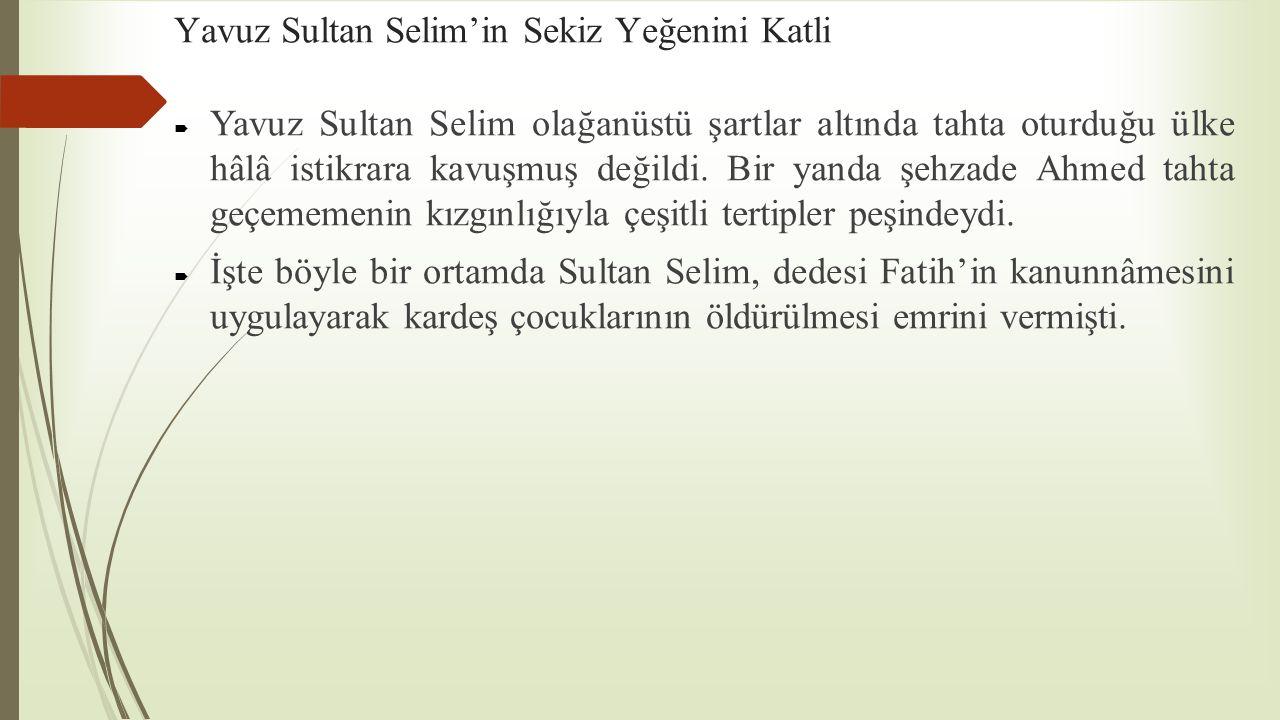 Yavuz Sultan Selim'in Sekiz Yeğenini Katli  Yavuz Sultan Selim olağanüstü şartlar altında tahta oturduğu ülke hâlâ istikrara kavuşmuş değildi. Bir ya