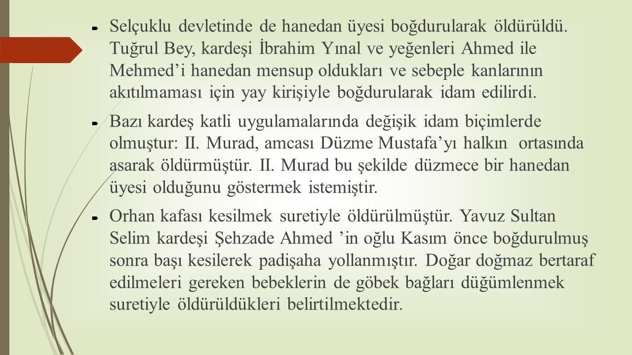  Selçuklu devletinde de hanedan üyesi boğdurularak öldürüldü. Tuğrul Bey, kardeşi İbrahim Yınal ve yeğenleri Ahmed ile Mehmed'i hanedan mensup oldukl