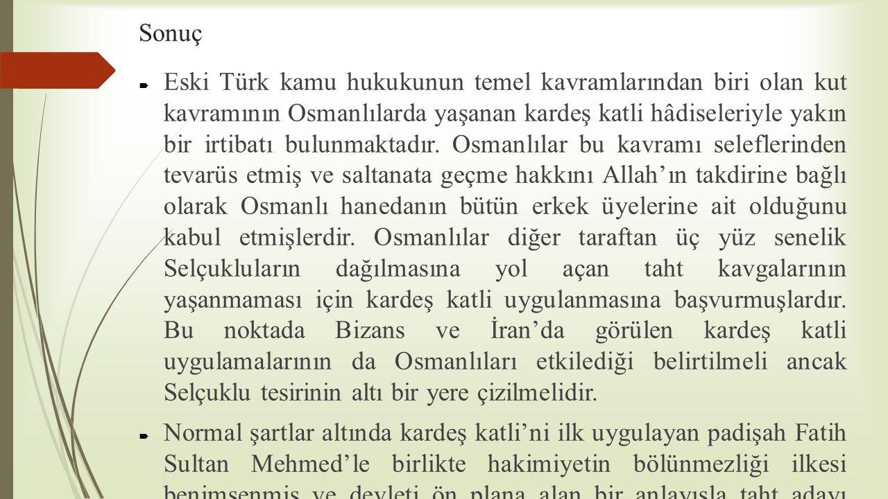 Sonuç  Eski Türk kamu hukukunun temel kavramlarından biri olan kut kavramının Osmanlılarda yaşanan kardeş katli hâdiseleriyle yakın bir irtibatı bulu
