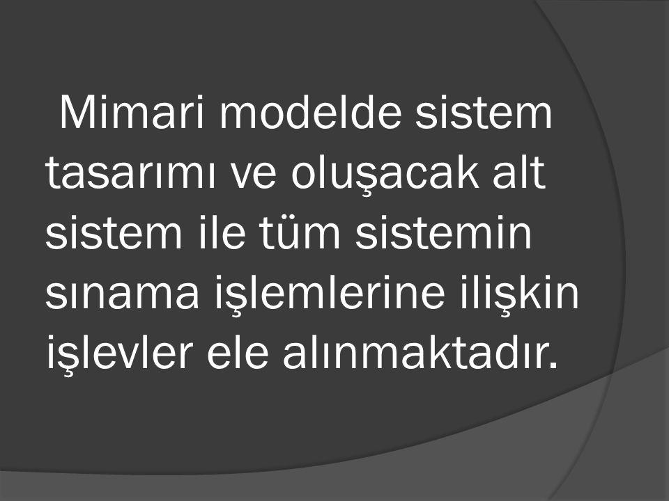 Mimari modelde sistem tasarımı ve oluşacak alt sistem ile tüm sistemin sınama işlemlerine ilişkin işlevler ele alınmaktadır.