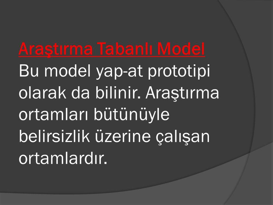 Araştırma Tabanlı Model Bu model yap-at prototipi olarak da bilinir. Araştırma ortamları bütünüyle belirsizlik üzerine çalışan ortamlardır.