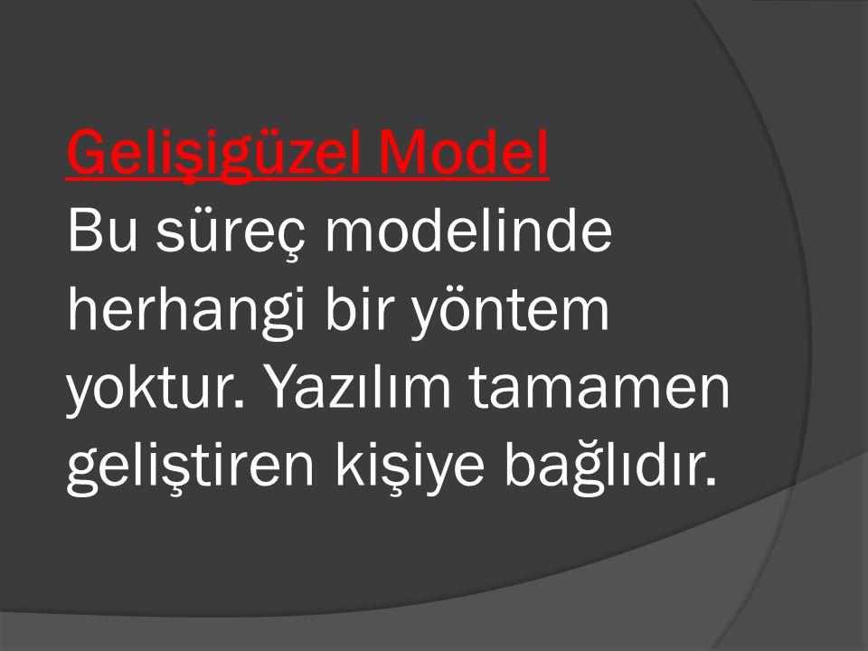 Gelişigüzel Model Bu süreç modelinde herhangi bir yöntem yoktur. Yazılım tamamen geliştiren kişiye bağlıdır.