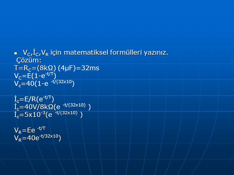 V C,İ C,V R için matematiksel formülleri yazınız. V C,İ C,V R için matematiksel formülleri yazınız. Çözüm: Çözüm: T=R C =(8k T=R C =(8kΩ) (4µF)=32ms V