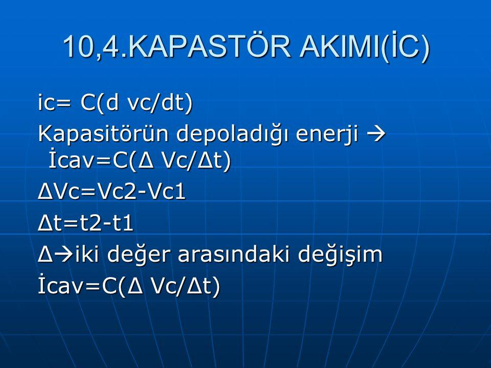 10,4.KAPASTÖR AKIMI(İC) ic= C(d vc/dt) ic= C(d vc/dt) Kapasitörün depoladığı enerji  İcav=C(∆ Vc/∆t) Kapasitörün depoladığı enerji  İcav=C(∆ Vc/∆t)