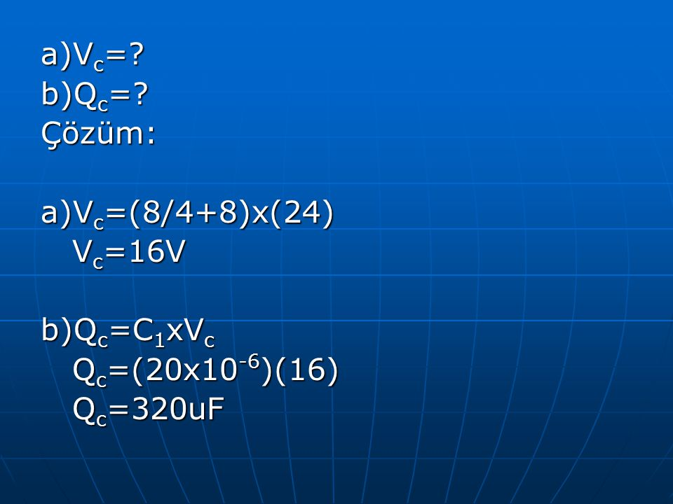 a)V c =? b)Q c =? Çözüm: a)V c =(8/4+8)x(24) V c =16V V c =16V b)Q c =C 1 xV c Q c =(20x10 -6 )(16) Q c =(20x10 -6 )(16) Q c =320uF Q c =320uF