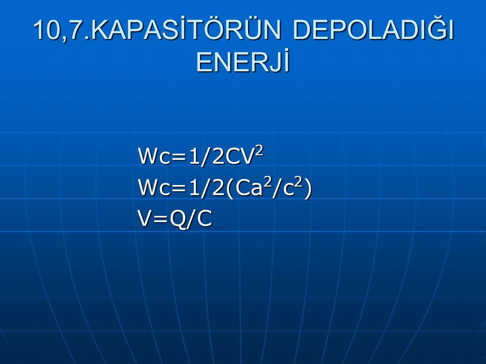 10,7.KAPASİTÖRÜN DEPOLADIĞI ENERJİ Wc=1/2CV 2 Wc=1/2(Ca 2 /c 2 ) V=Q/C