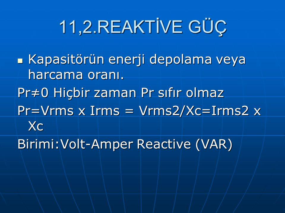 11,2.REAKTİVE GÜÇ Kapasitörün enerji depolama veya harcama oranı. Kapasitörün enerji depolama veya harcama oranı. Pr≠0 Hiçbir zaman Pr sıfır olmaz Pr=