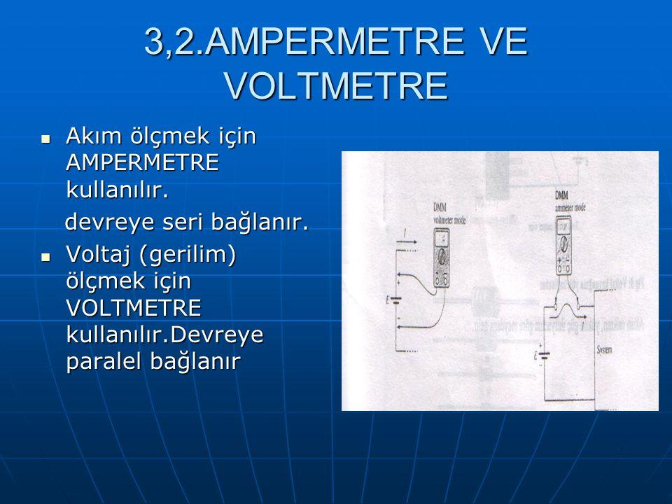 3,2.AMPERMETRE VE VOLTMETRE Akım ölçmek için AMPERMETRE kullanılır. Akım ölçmek için AMPERMETRE kullanılır. devreye seri bağlanır. devreye seri bağlan
