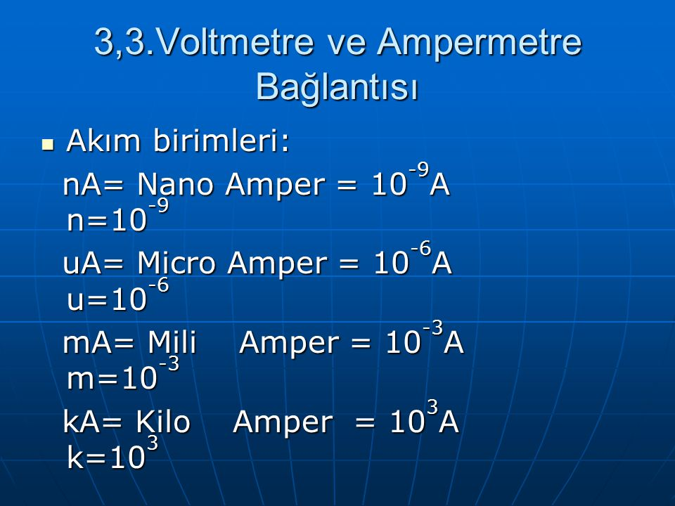 3,3.Voltmetre ve Ampermetre Bağlantısı Akım birimleri: Akım birimleri: nA= Nano Amper = 10 -9 A n=10 -9 nA= Nano Amper = 10 -9 A n=10 -9 uA= Micro Amp