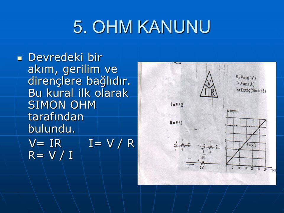 5. OHM KANUNU Devredeki bir akım, gerilim ve dirençlere bağlıdır. Bu kural ilk olarak SIMON OHM tarafından bulundu. Devredeki bir akım, gerilim ve dir