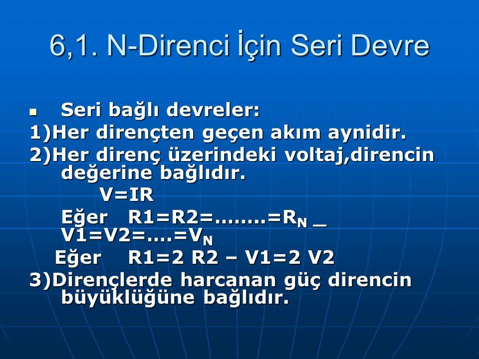 6,1. N-Direnci İçin Seri Devre Seri bağlı devreler: Seri bağlı devreler: 1)Her dirençten geçen akım aynidir. 2)Her direnç üzerindeki voltaj,direncin d