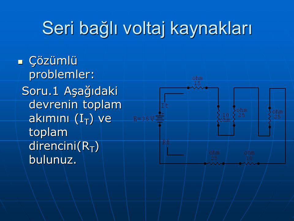 Seri bağlı voltaj kaynakları Çözümlü problemler: Çözümlü problemler: Soru.1 Aşağıdaki devrenin toplam akımını (I T ) ve toplam direncini(R T ) bulunuz