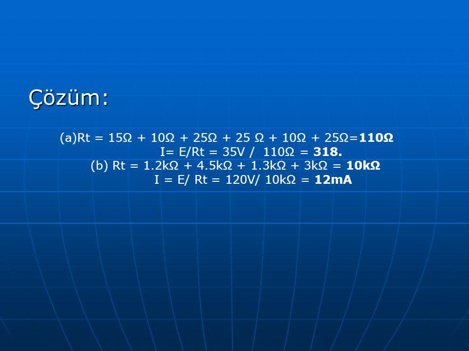 Çözüm: (a)Rt = 15Ω + 10Ω + 25Ω + 25 Ω + 10Ω + 25Ω=110Ω I= E/Rt = 35V / 110Ω = 318. (b) Rt = 1.2kΩ + 4.5kΩ + 1.3kΩ + 3kΩ = 10kΩ I = E/ Rt = 120V/ 10kΩ