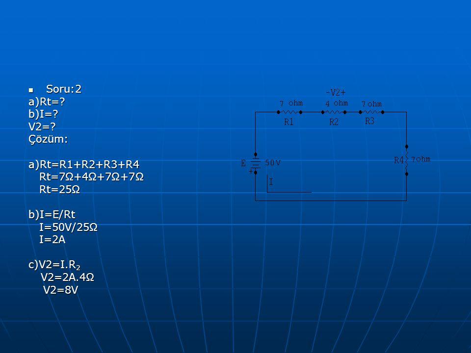 Soru:2 Soru:2a)Rt=?b)I=?V2=?Çözüm:a)Rt=R1+R2+R3+R4 Rt=7Ω+4Ω+7Ω+7Ω Rt=7Ω+4Ω+7Ω+7Ω Rt=25Ω Rt=25Ωb)I=E/Rt I=50V/25Ω I=50V/25Ω I=2A I=2A c)V2=I.R 2 V2=2A.