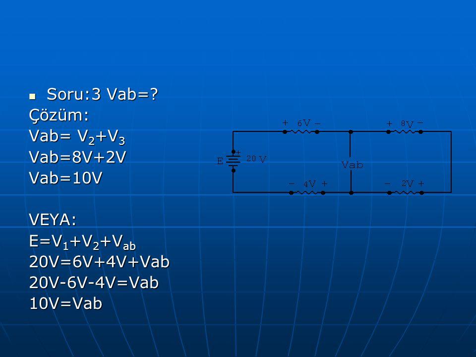 Soru:3 Vab=? Soru:3 Vab=?Çözüm: Vab= V 2 +V 3 Vab=8V+2VVab=10VVEYA: E=V 1 +V 2 +V ab 20V=6V+4V+Vab20V-6V-4V=Vab10V=Vab