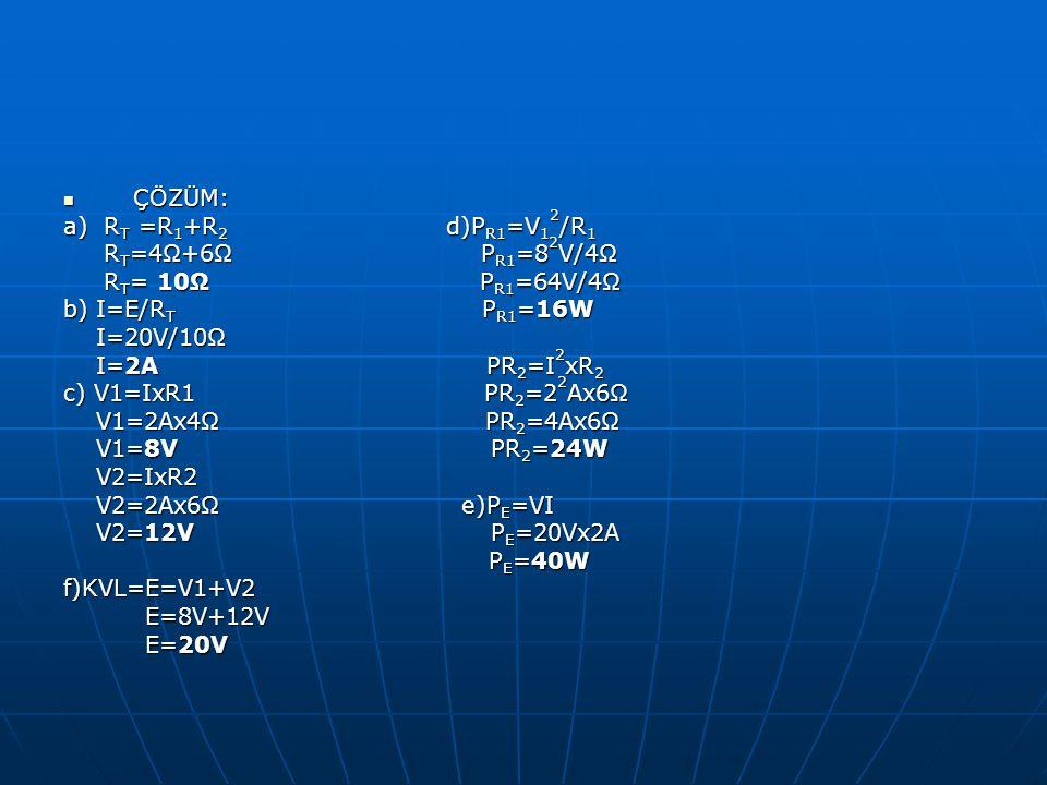 ÇÖZÜM: ÇÖZÜM: a) R T =R 1 +R 2 d)P R1 =V 1 2 /R 1 R T =4Ω+6Ω P R1 =8 2 V/4Ω R T =4Ω+6Ω P R1 =8 2 V/4Ω R T = 10Ω P R1 =64V/4Ω R T = 10Ω P R1 =64V/4Ω b)