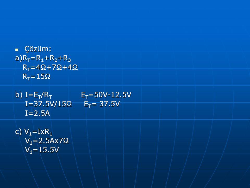Çözüm: Çözüm: a)R T =R 1 +R 2 +R 3 R T =4Ω+7Ω+4Ω R T =4Ω+7Ω+4Ω R T =15Ω R T =15Ω b) I=E T /R T E T =50V-12.5V I=37.5V/15Ω E T = 37.5V I=37.5V/15Ω E T
