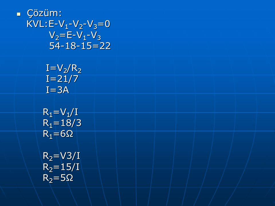 Çözüm: Çözüm: KVL:E-V 1 -V 2 -V 3 =0 KVL:E-V 1 -V 2 -V 3 =0 V 2 =E-V 1 -V 3 V 2 =E-V 1 -V 3 54-18-15=22 54-18-15=22 I=V 2 /R 2 I=V 2 /R 2 I=21/7 I=21/
