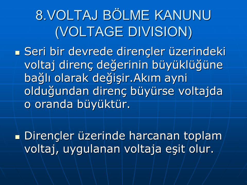 8.VOLTAJ BÖLME KANUNU (VOLTAGE DIVISION) Seri bir devrede dirençler üzerindeki voltaj direnç değerinin büyüklüğüne bağlı olarak değişir.Akım ayni oldu