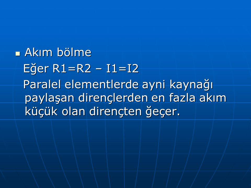 Akım bölme Akım bölme Eğer R1=R2 – I1=I2 Eğer R1=R2 – I1=I2 Paralel elementlerde ayni kaynağı paylaşan dirençlerden en fazla akım küçük olan dirençten
