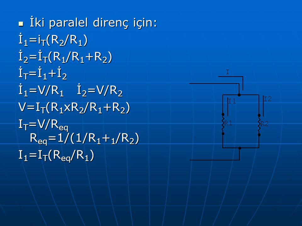 İki paralel direnç için: İki paralel direnç için: İ 1 =i T (R 2 /R 1 ) İ 2 =İ T (R 1 /R 1 +R 2 ) İ T =İ 1 +İ 2 İ 1 =V/R 1 İ 2 =V/R 2 V=I T (R 1 xR 2 /