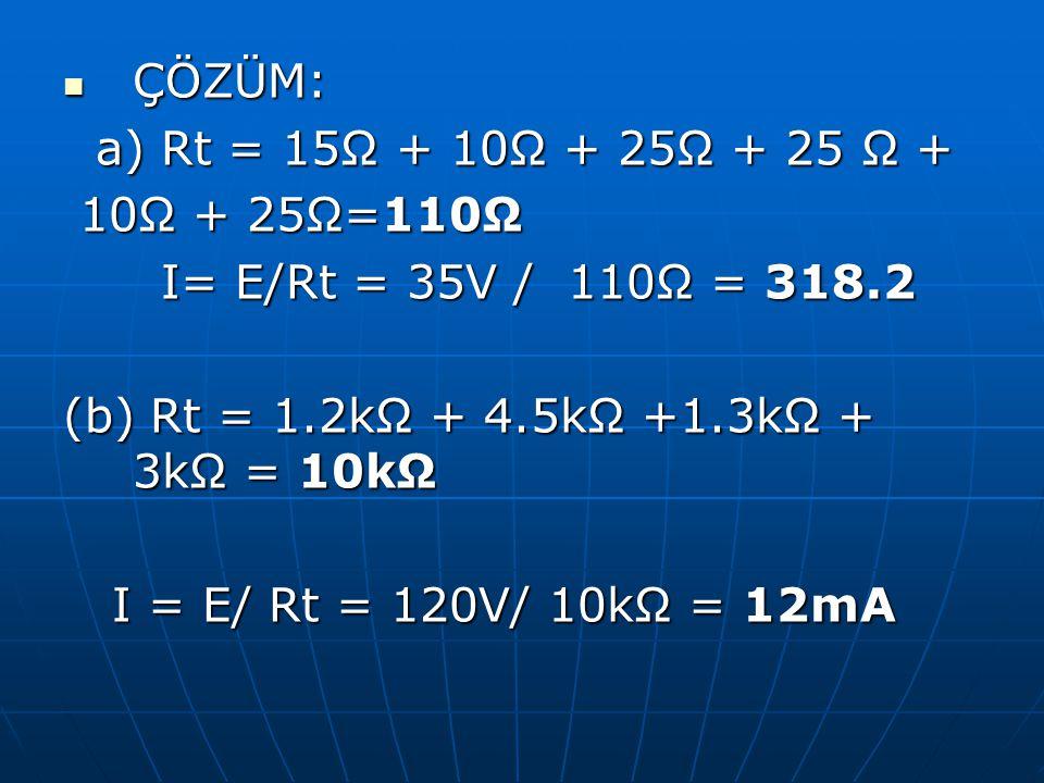 ÇÖZÜM: ÇÖZÜM: a) Rt = 15Ω + 10Ω + 25Ω + 25 Ω + a) Rt = 15Ω + 10Ω + 25Ω + 25 Ω + 10Ω + 25Ω=110Ω 10Ω + 25Ω=110Ω I= E/Rt = 35V / 110Ω = 318.2 I= E/Rt = 3