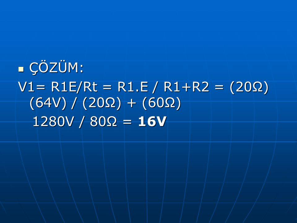 ÇÖZÜM: ÇÖZÜM: V1= R1E/Rt = R1.E / R1+R2 = (20Ω) (64V) / (20Ω) + (60Ω) 1280V / 80Ω = 16V 1280V / 80Ω = 16V