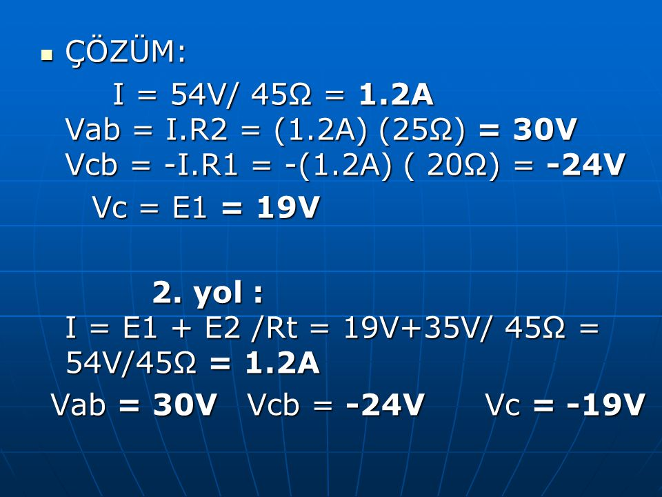 ÇÖZÜM: ÇÖZÜM: I = 54V/ 45Ω = 1.2A Vab = I.R2 = (1.2A) (25Ω) = 30V Vcb = -I.R1 = -(1.2A) ( 20Ω) = -24V I = 54V/ 45Ω = 1.2A Vab = I.R2 = (1.2A) (25Ω) =
