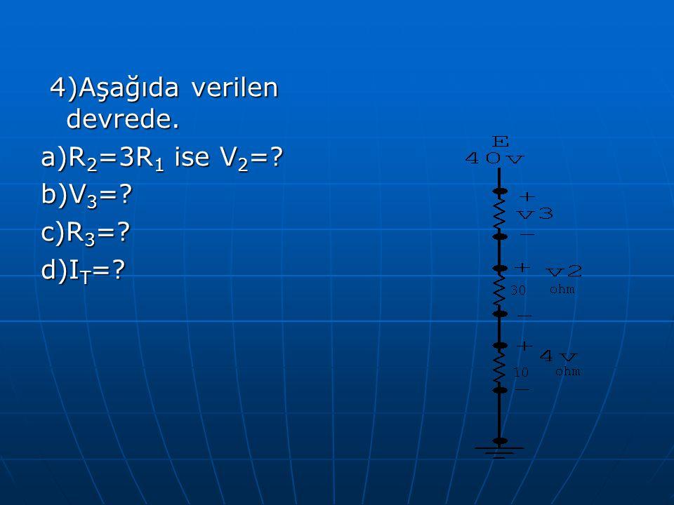 4)Aşağıda verilen devrede. 4)Aşağıda verilen devrede. a)R 2 =3R 1 ise V 2 =? b)V 3 =? c)R 3 =? d)I T =?
