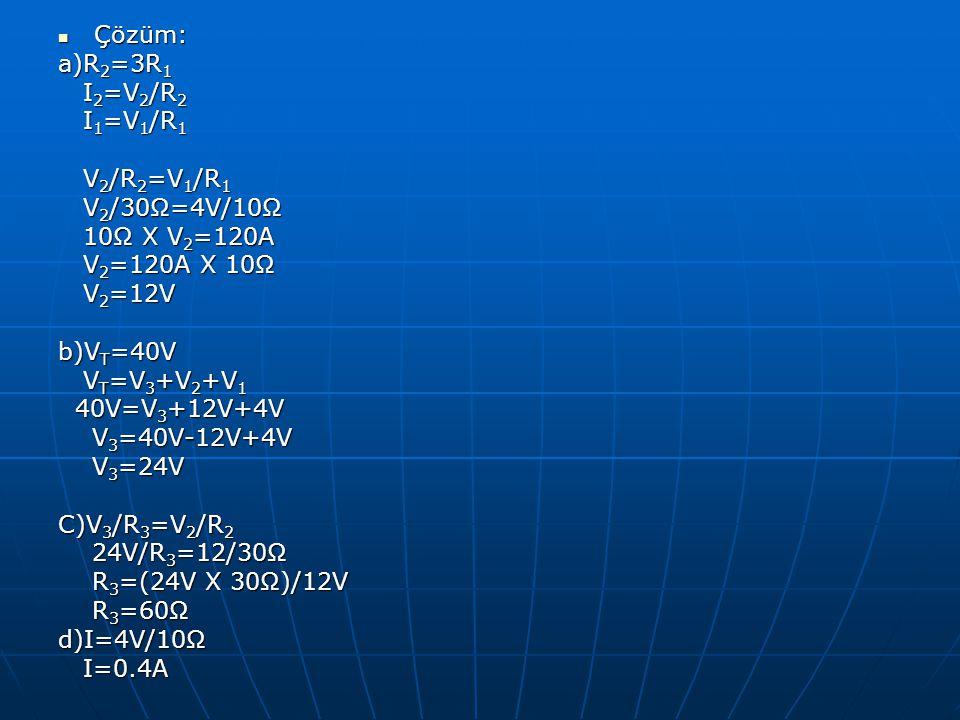 Çözüm: Çözüm: a)R 2 =3R 1 I 2 =V 2 /R 2 I 2 =V 2 /R 2 I 1 =V 1 /R 1 I 1 =V 1 /R 1 V 2 /R 2 =V 1 /R 1 V 2 /R 2 =V 1 /R 1 V 2 /30Ω=4V/10Ω V 2 /30Ω=4V/10